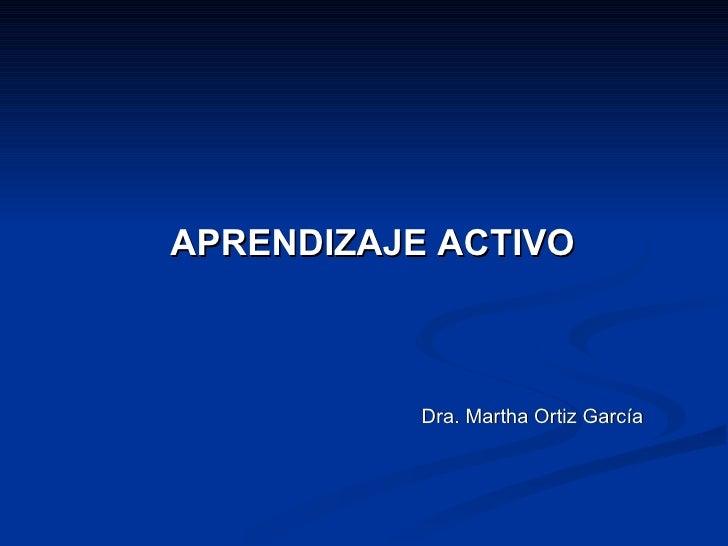 APRENDIZAJE ACTIVO Dra. Martha Ortiz García