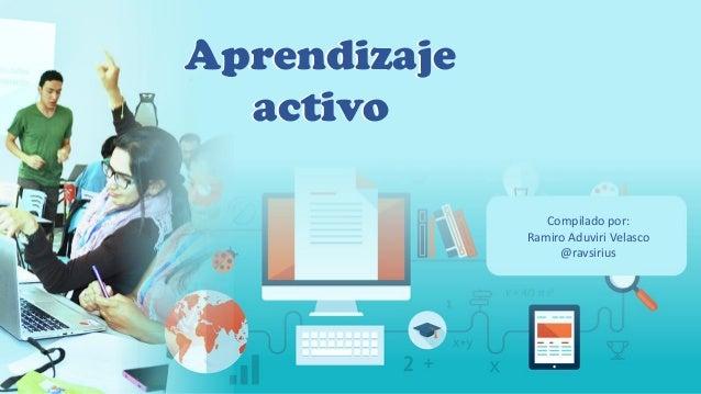 Aprendizaje activo Aprendizaje activo Compilado por: Ramiro Aduviri Velasco @ravsirius