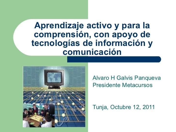 Aprendizaje activo y para la comprensi ón, con apoyo de tecnologías de información y comunicación Alvaro H Galvis Panqueva...