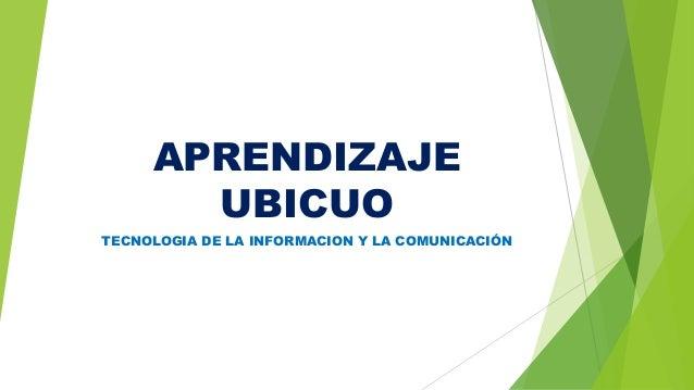 APRENDIZAJE UBICUO TECNOLOGIA DE LA INFORMACION Y LA COMUNICACIÓN