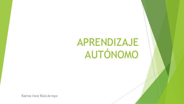 APRENDIZAJE  AUTÓNOMO  Karina Iraiz Ruiz Arroyo