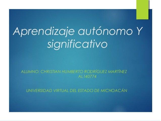 Aprendizaje autónomo Y  significativo  ALUMNO: CHRISTIAN HUMBERTO RODRÍGUEZ MARTÍNEZ  AL140774  UNIVERSIDAD VIRTUAL DEL ES...