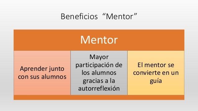 """Beneficios """"Mentor"""" Mentor Aprender junto con sus alumnos Mayor participación de los alumnos gracias a la autorreflexión E..."""