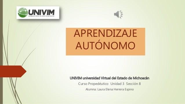 APRENDIZAJE AUTÓNOMO UNIVIM universidad Virtual del Estado de Michoacán Curso Propedéutico Unidad 3 Sección 8 Alumna: Laur...