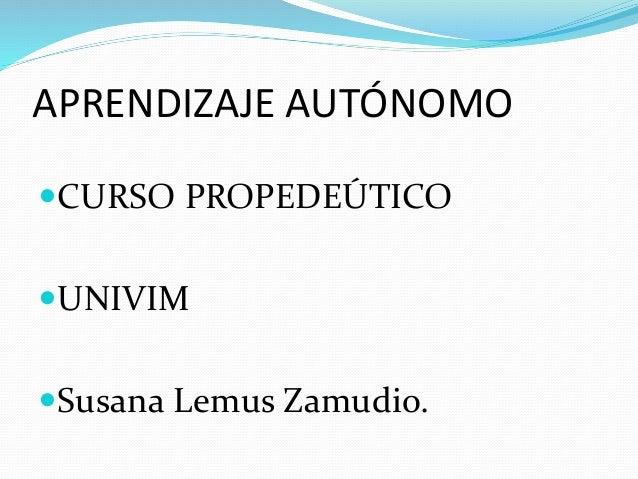APRENDIZAJE AUTÓNOMO CURSO PROPEDEÚTICO UNIVIM Susana Lemus Zamudio.