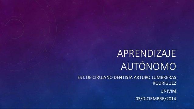 APRENDIZAJE  AUTÓNOMO  EST. DE CIRUJANO DENTISTA ARTURO LUMBRERAS  RODRÍGUEZ  UNIVIM  03/DICIEMBRE/2014