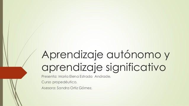 Aprendizaje autónomo y aprendizaje significativo Presenta: María Elena Estrada Andrade. Curso propedéutico. Asesora: Sandr...