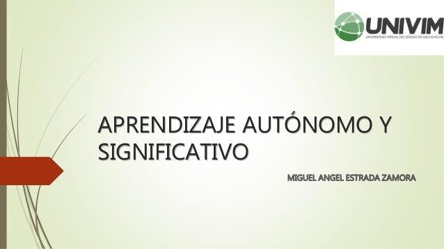 APRENDIZAJE AUTÓNOMO Y SIGNIFICATIVO MIGUEL ANGEL ESTRADA ZAMORA