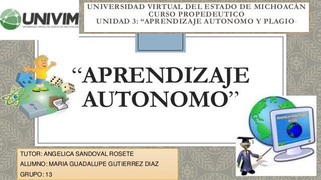 """""""APRENDIZAJE AUTONOMO"""" UNIVERSIDAD VIRTUAL DEL ESTADO DE MICHOACÁN CURSO PROPEDEUTICO UNIDAD 3: """"APRENDIZAJE AUTONOMO Y PL..."""