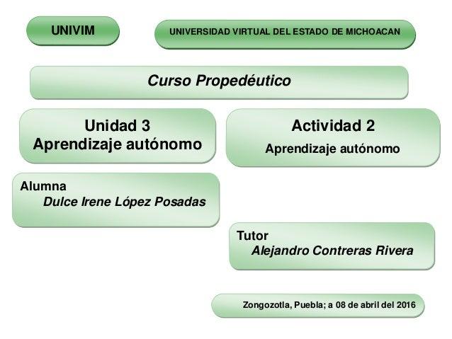 Unidad 3 Aprendizaje autónomo Curso Propedéutico Actividad 2 Aprendizaje autónomo Alumna Dulce Irene López Posadas Tutor A...