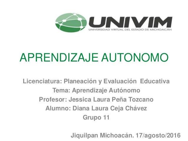 APRENDIZAJE AUTONOMO Licenciatura: Planeación y Evaluación Educativa Tema: Aprendizaje Autónomo Profesor: Jessica Laura Pe...