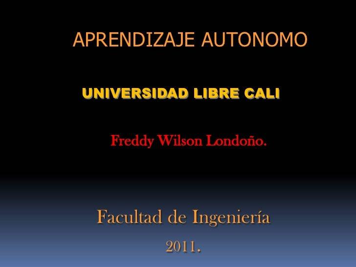 APRENDIZAJE AUTONOMOUNIVERSIDAD LIBRE CALI   Freddy Wilson Londoño. Facultad de Ingeniería          2011.