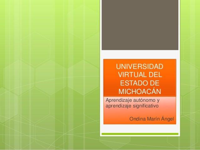 UNIVERSIDAD VIRTUAL DEL ESTADO DE MICHOACÁN Aprendizaje autónomo y aprendizaje significativo Ondina Marín Ángel