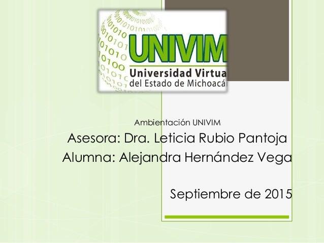 Ambientación UNIVIM Asesora: Dra. Leticia Rubio Pantoja Alumna: Alejandra Hernández Vega Septiembre de 2015