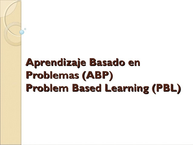 Aprendizaje Basado enAprendizaje Basado en Problemas (ABP)Problemas (ABP) Problem Based Learning (PBL)Problem Based Learni...