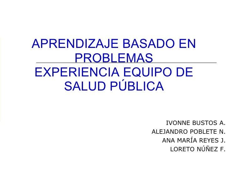 APRENDIZAJE BASADO EN PROBLEMAS EXPERIENCIA EQUIPO DE SALUD PÚBLICA IVONNE BUSTOS A. ALEJANDRO POBLETE N. ANA MARÍA REYES ...