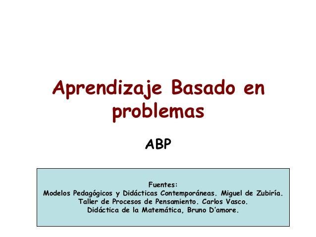 Aprendizaje Basado en problemas ABP Fuentes: Modelos Pedagógicos y Didácticas Contemporáneas. Miguel de Zubiría. Taller de...