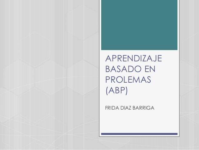APRENDIZAJE BASADO EN PROLEMAS (ABP) FRIDA DIAZ BARRIGA