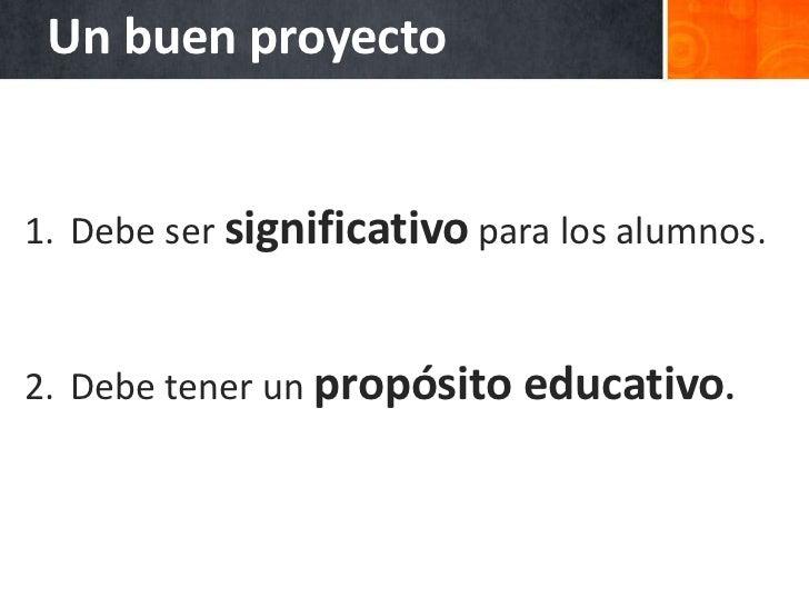 Un proyecto significativo1. Propicia la necesidad de saber del alumno.2. Pondera la voz y elección del alumno.3. Desarroll...