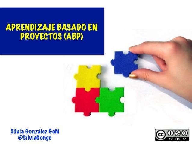 1 Silvia González Goñi @SilviaGongo APRENDIZAJE BASADO EN PROYECTOS (ABP)