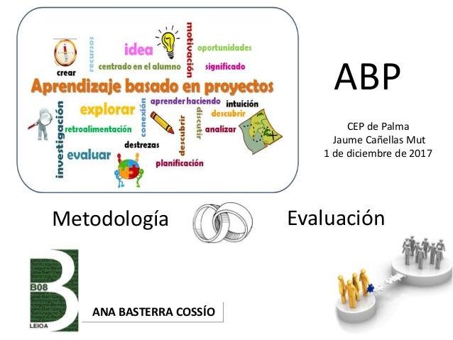 Metodología Evaluación ANA BASTERRA COSSÍO ABP CEP de Palma Jaume Cañellas Mut 1 de diciembre de 2017
