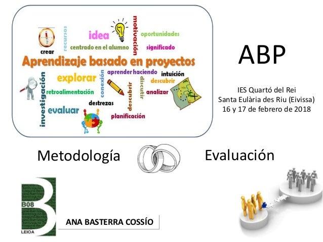 Metodología Evaluación ANA BASTERRA COSSÍO ABP IES Quartó del Rei Santa Eulària des Riu (Eivissa) 16 y 17 de febrero de 20...