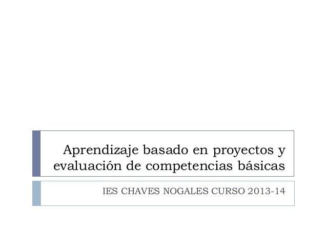 Aprendizaje basado en proyectos y evaluación de competencias básicas IES CHAVES NOGALES CURSO 2013-14