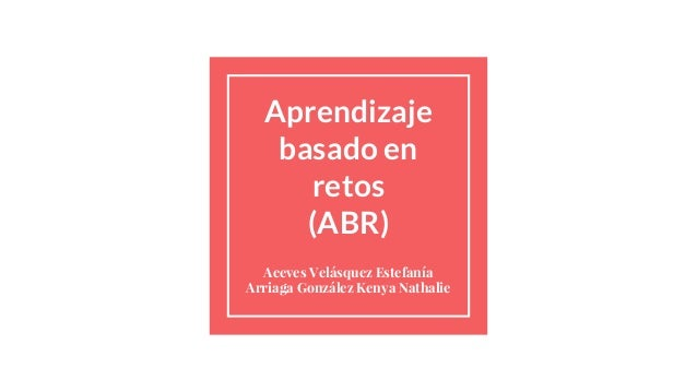 Aprendizaje basado en retos (ABR) Aceves Velásquez Estefanía Arriaga González Kenya Nathalie