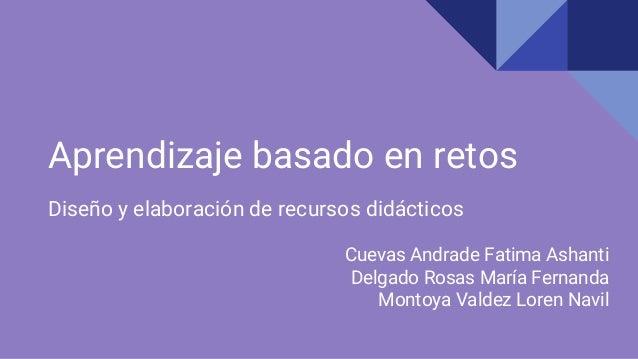 Aprendizaje basado en retos Diseño y elaboración de recursos didácticos Cuevas Andrade Fatima Ashanti Delgado Rosas María ...