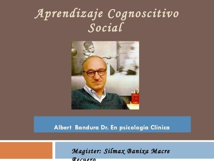 Aprendizaje Cognoscitivo Social  Albert  Bandura Dr. En psicología Clínica   Magister: Silmax Banixa Macre Recuero