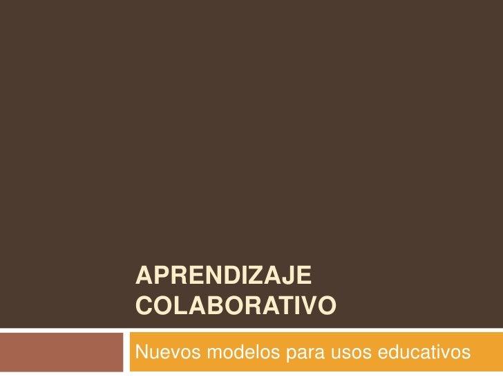 Aprendizaje colaborativo<br />Nuevos modelos para usos educativos<br />