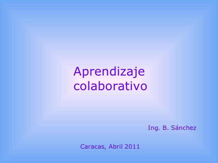 Aprendizaje colaborativo Ing. B. Sánchez Caracas, Abril 2011