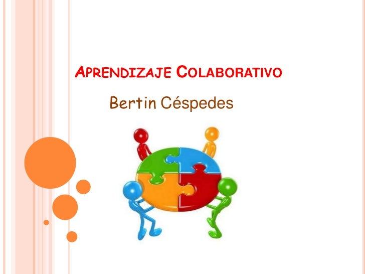 Aprendizaje Colaborativo<br />Bertin Céspedes<br />