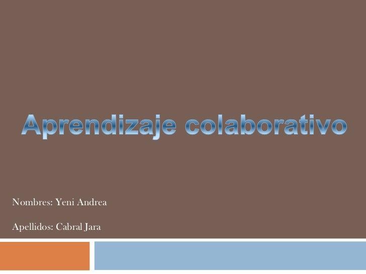 Aprendizaje colaborativo<br />Nombres: Yeni Andrea<br />Apellidos: Cabral Jara<br />