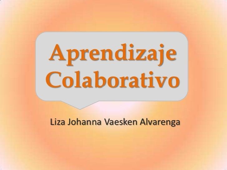 Aprendizaje Colaborativo<br />Liza Johanna Vaesken Alvarenga<br />