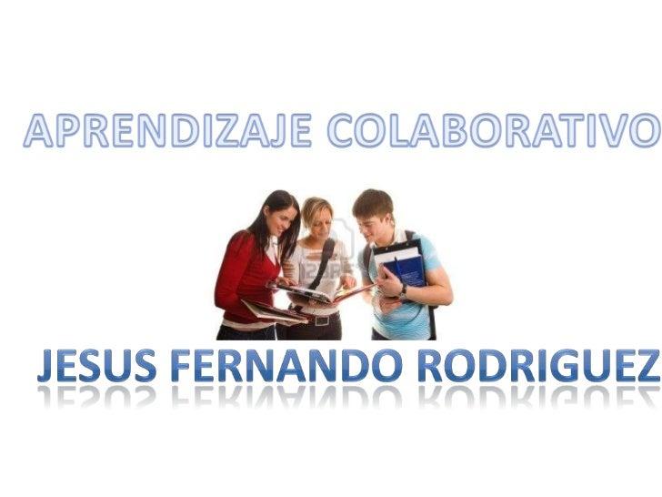 APRENDIZAJE COLABORATIVO<br />JESUS FERNANDO RODRIGUEZ<br />