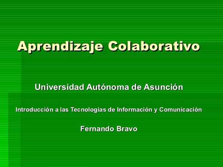 Aprendizaje Colaborativo Universidad Autónoma de Asunción Introducción a las Tecnologias de Información y Comunicación Fer...