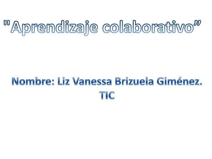 """Aprendizaje colaborativo""<br />Nombre: Liz Vanessa Brizuela Giménez.<br />TIC<br />"
