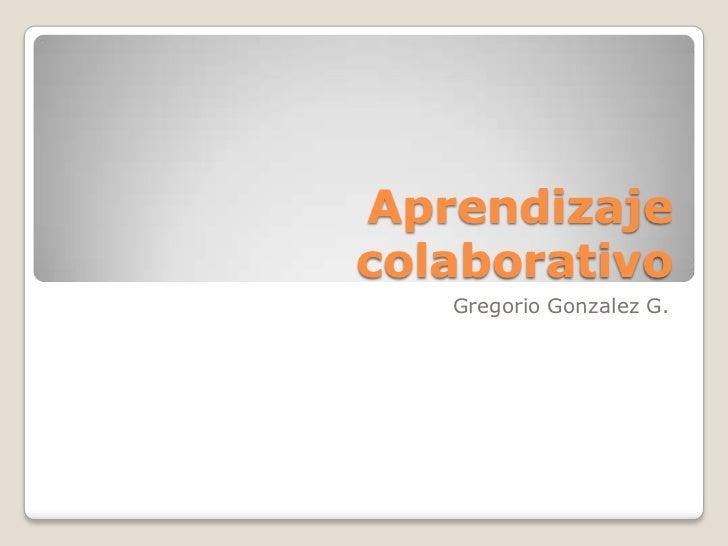 Aprendizajecolaborativo   Gregorio Gonzalez G.