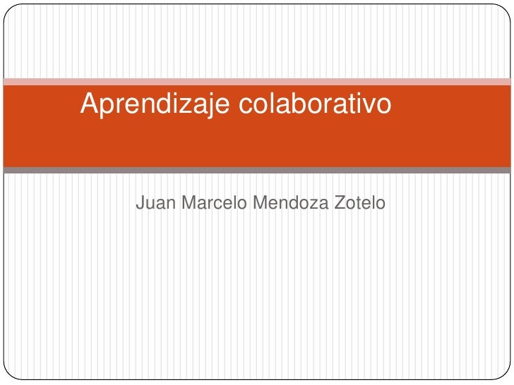 Aprendizaje colaborativo    Juan Marcelo Mendoza Zotelo