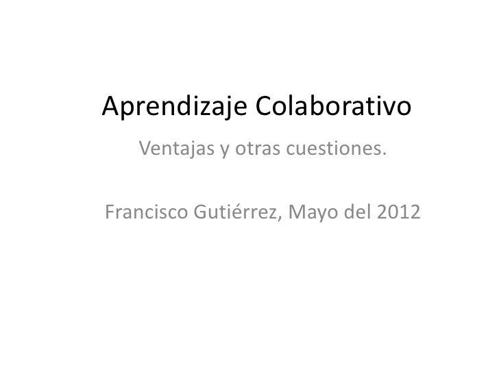 Aprendizaje Colaborativo   Ventajas y otras cuestiones.Francisco Gutiérrez, Mayo del 2012