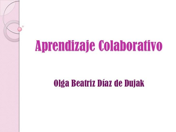 Aprendizaje Colaborativo   Olga Beatriz Díaz de Dujak