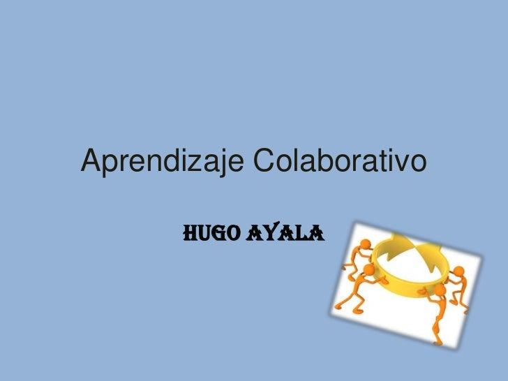 Aprendizaje Colaborativo       HUGO AYALA