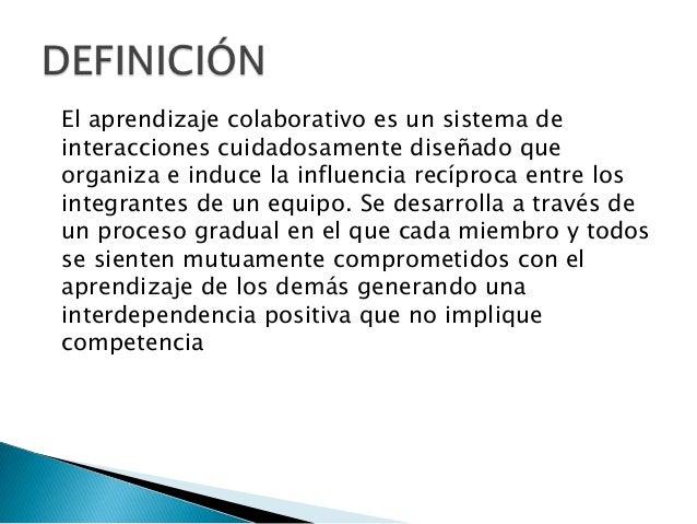El aprendizaje colaborativo es un sistema deinteracciones cuidadosamente diseñado queorganiza e induce la influencia recíp...
