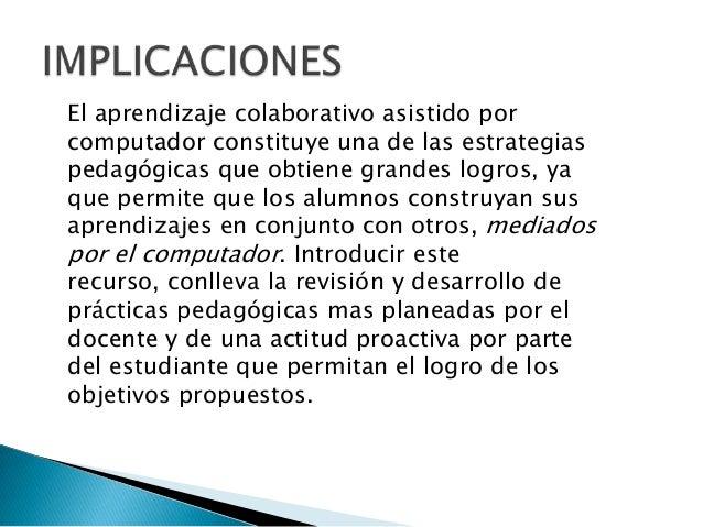 El aprendizaje colaborativo asistido porcomputador constituye una de las estrategiaspedagógicas que obtiene grandes logros...