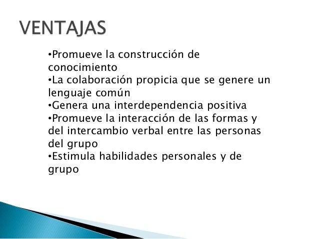 •Promueve la construcción deconocimiento•La colaboración propicia que se genere unlenguaje común•Genera una interdependenc...