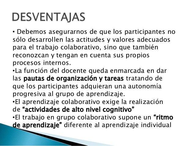 • Debemos asegurarnos de que los participantes nosólo desarrollen las actitudes y valores adecuadospara el trabajo colabor...