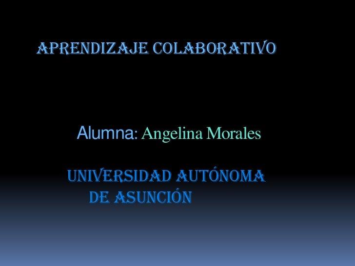Aprendizaje ColaborativoAlumna: Angelina MoralesUniversidad Autónoma de Asunción<br />