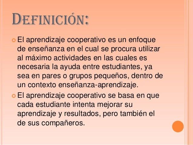 DEFINICIÓN: El aprendizaje cooperativo es un enfoquede enseñanza en el cual se procura utilizaral máximo actividades en l...