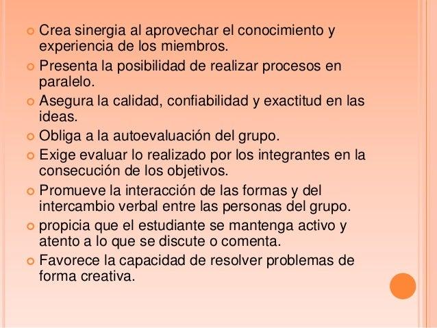  Crea sinergia al aprovechar el conocimiento yexperiencia de los miembros. Presenta la posibilidad de realizar procesos ...
